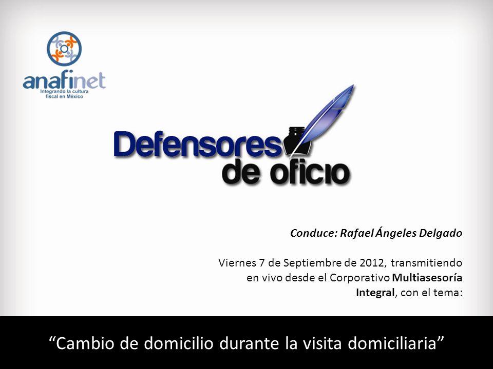 Cambio de domicilio durante la visita domiciliaria Conduce: Rafael Ángeles Delgado Viernes 7 de Septiembre de 2012, transmitiendo en vivo desde el Corporativo Multiasesoría Integral, con el tema: