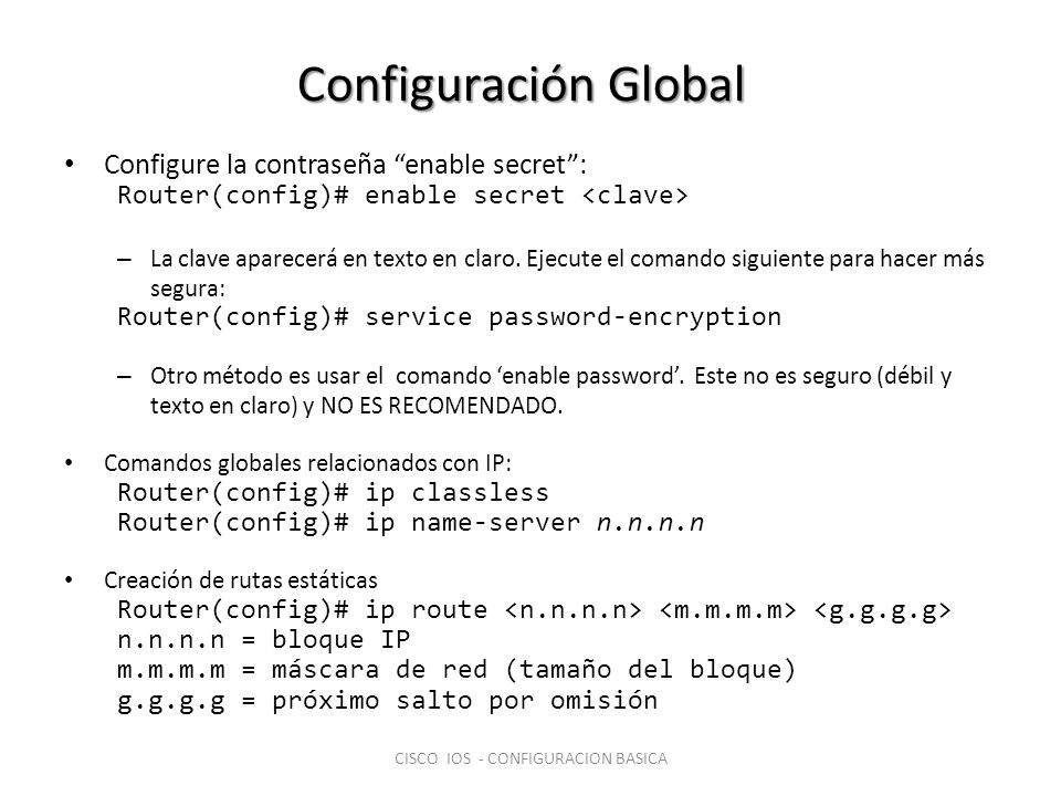 Configuración Global Configure la contraseña enable secret: Router(config)# enable secret – La clave aparecerá en texto en claro. Ejecute el comando s