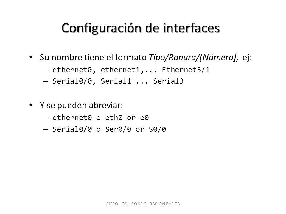 Configuración de interfaces Su nombre tiene el formato Tipo/Ranura/[Número], ej: – ethernet0, ethernet1,... Ethernet5/1 – Serial0/0, Serial1... Serial