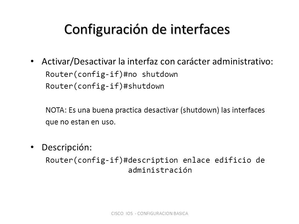 Configuración de interfaces Activar/Desactivar la interfaz con carácter administrativo: Router(config-if)#no shutdown Router(config-if)#shutdown NOTA: