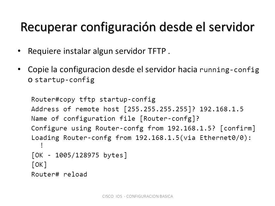 Recuperar configuración desde el servidor Requiere instalar algun servidor TFTP. Copie la configuracion desde el servidor hacia running-config o start