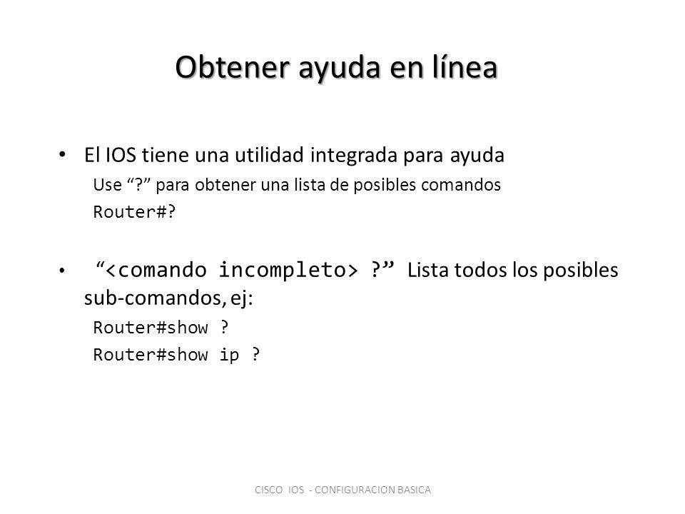 Obtener ayuda en línea El IOS tiene una utilidad integrada para ayuda Use ? para obtener una lista de posibles comandos Router#? ? Lista todos los pos