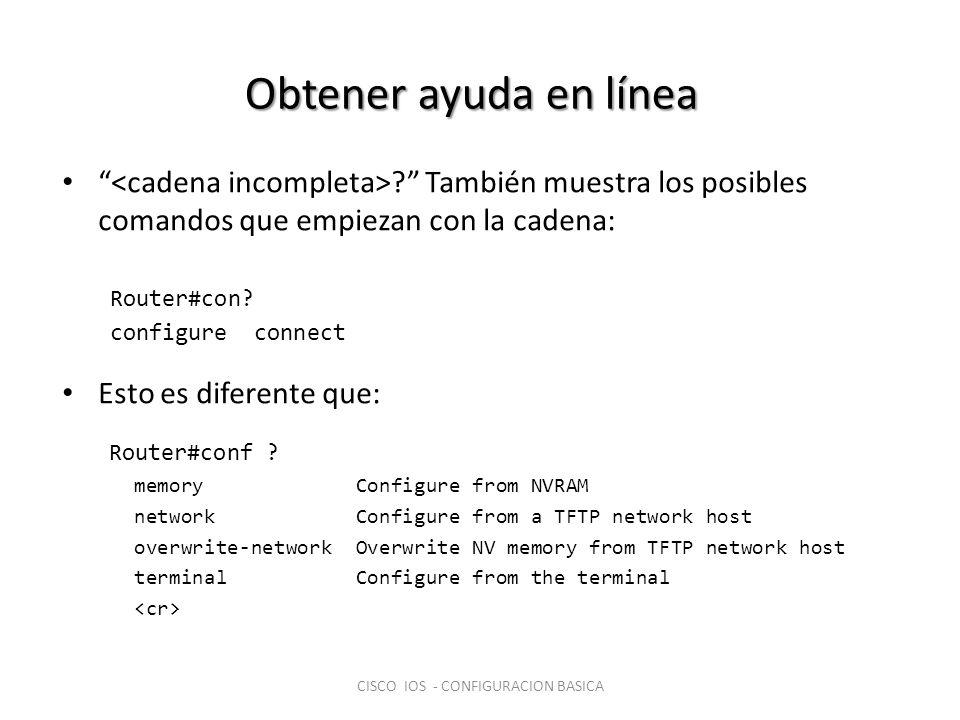 Obtener ayuda en línea ? También muestra los posibles comandos que empiezan con la cadena: Router#con? configure connect Esto es diferente que: Router