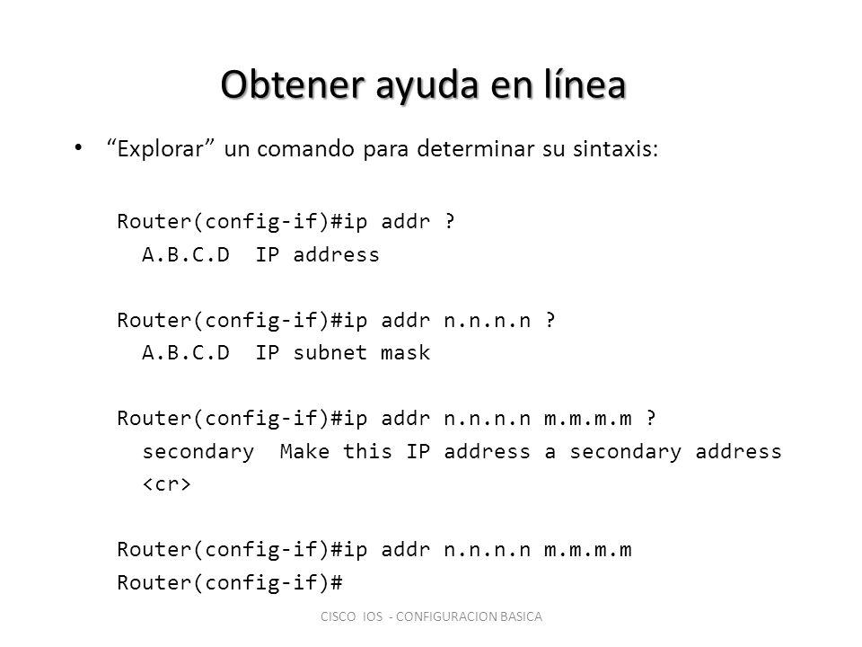 Obtener ayuda en línea Explorar un comando para determinar su sintaxis: Router(config-if)#ip addr ? A.B.C.D IP address Router(config-if)#ip addr n.n.n