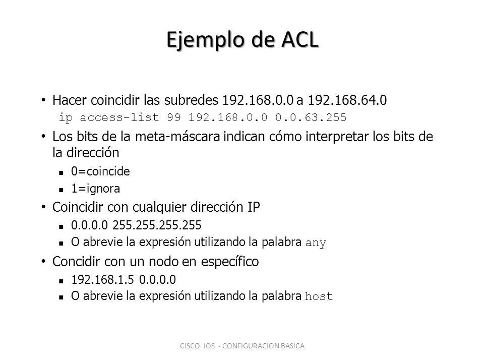 Ejemplo de ACL Hacer coincidir las subredes 192.168.0.0 a 192.168.64.0 ip access-list 99 192.168.0.0 0.0.63.255 Los bits de la meta-máscara indican có