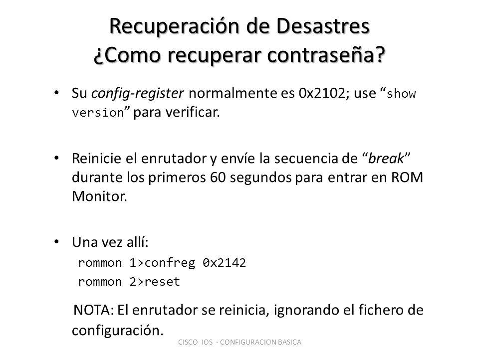Recuperación de Desastres ¿Como recuperar contraseña? Su config-register normalmente es 0x2102; use show version para verificar. Reinicie el enrutador