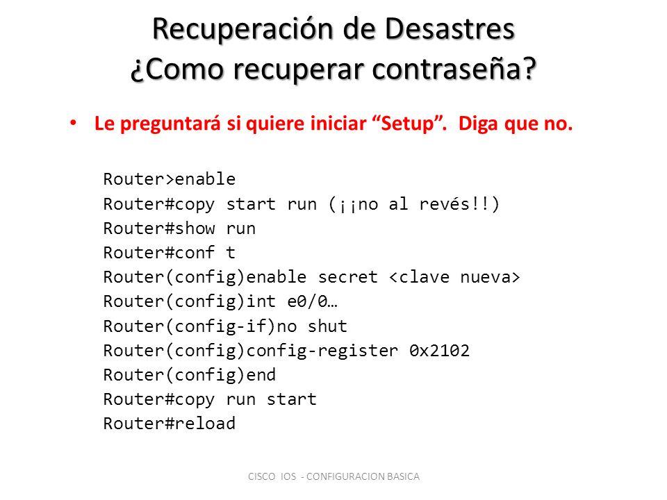 Recuperación de Desastres ¿Como recuperar contraseña? Le preguntará si quiere iniciar Setup. Diga que no. Router>enable Router#copy start run (¡¡no al