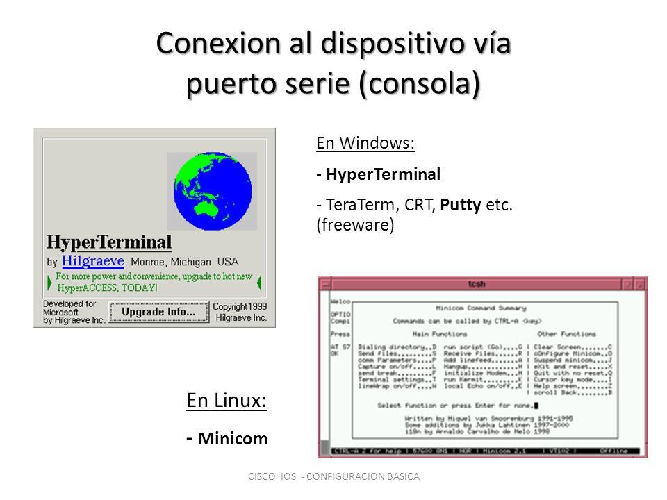 Para cualquiera de los programas la configuracion del puerto COM debe ser: – 9600 (Bits por segundo – 8 (Bit de data) – Niguna (Paridad) – 1 (Bit de parada) – Hardware (Control de Flujo) CISCO IOS - CONFIGURACION BASICA Conexion al dispositivo vía puerto serie (consola)