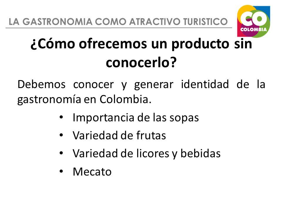 ¿Cómo ofrecemos un producto sin conocerlo? Debemos conocer y generar identidad de la gastronomía en Colombia. Importancia de las sopas Variedad de fru