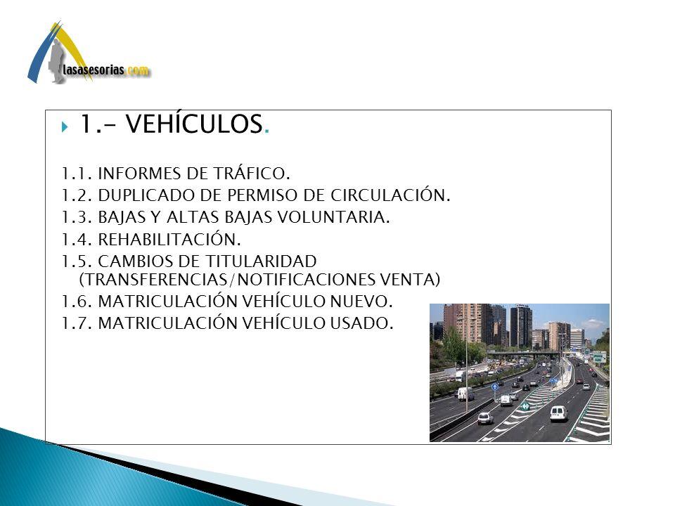 . 1.- VEHÍCULOS. 1.1. INFORMES DE TRÁFICO. 1.2. DUPLICADO DE PERMISO DE CIRCULACIÓN. 1.3. BAJAS Y ALTAS BAJAS VOLUNTARIA. 1.4. REHABILITACIÓN. 1.5. CA