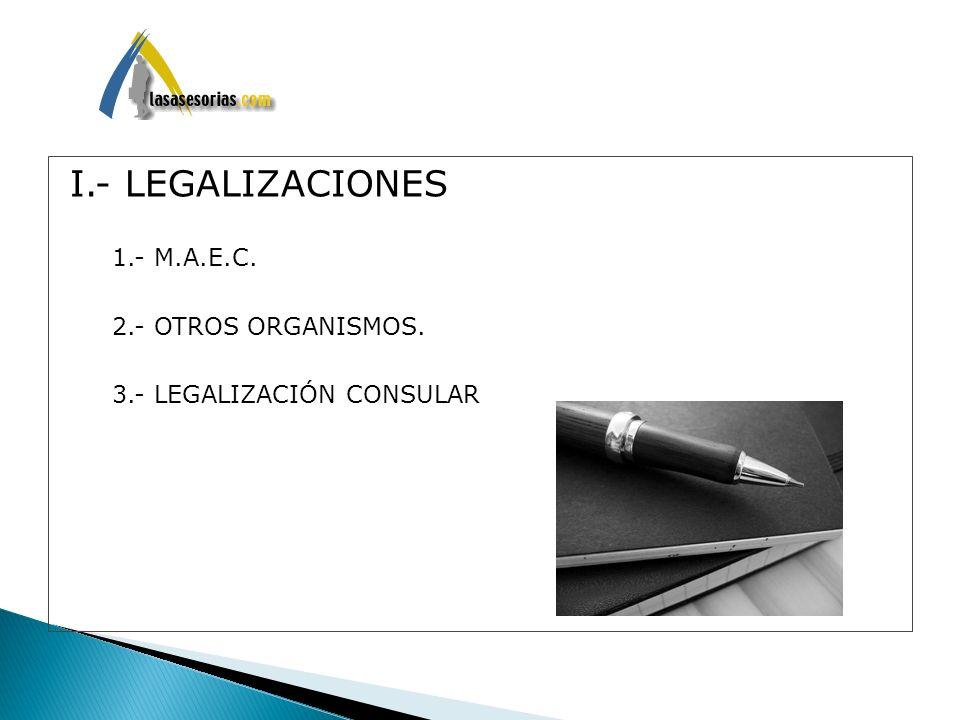 I.- LEGALIZACIONES 1.- M.A.E.C. 2.- OTROS ORGANISMOS. 3.- LEGALIZACIÓN CONSULAR