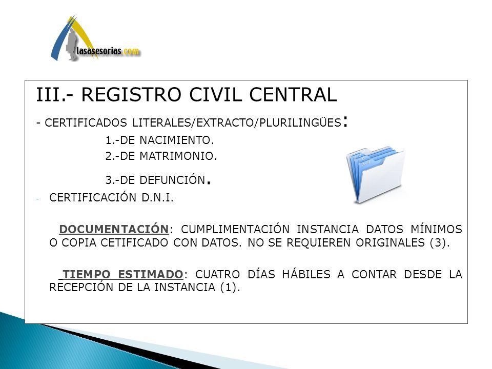 III.- REGISTRO CIVIL CENTRAL - CERTIFICADOS LITERALES/EXTRACTO/PLURILINGÜES : 1.-DE NACIMIENTO. 2.-DE MATRIMONIO. 3.-DE DEFUNCIÓN. - CERTIFICACIÓN D.N
