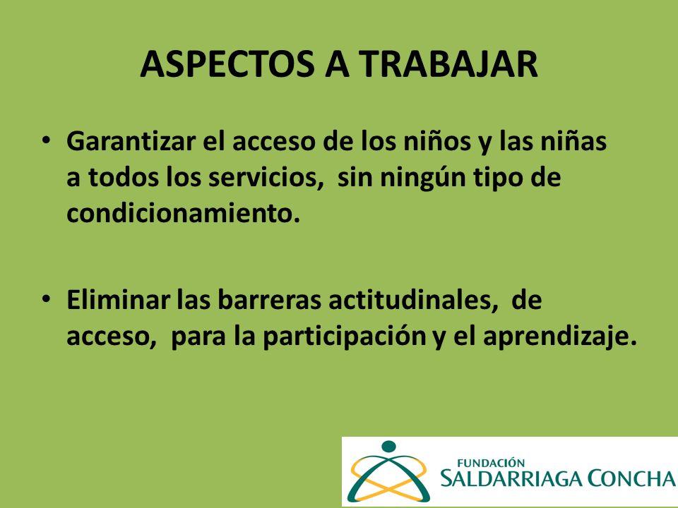 ASPECTOS A TRABAJAR Garantizar el acceso de los niños y las niñas a todos los servicios, sin ningún tipo de condicionamiento. Eliminar las barreras ac