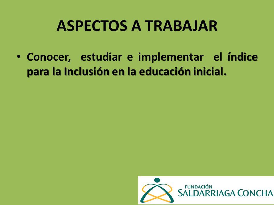 ASPECTOS A TRABAJAR índice para la Inclusión en la educación inicial. Conocer, estudiar e implementar el índice para la Inclusión en la educación inic