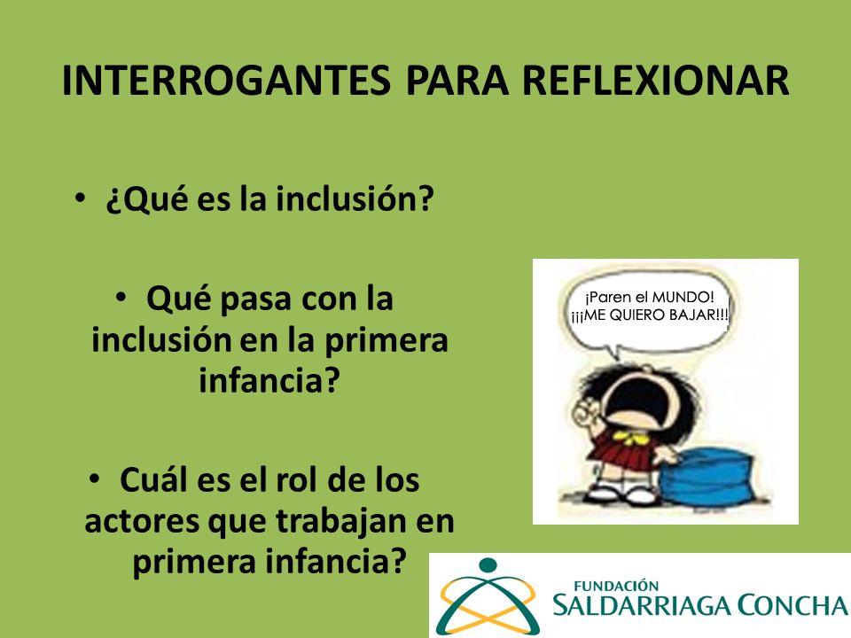 INTERROGANTES PARA REFLEXIONAR ¿Qué es la inclusión? Qué pasa con la inclusión en la primera infancia? Cuál es el rol de los actores que trabajan en p