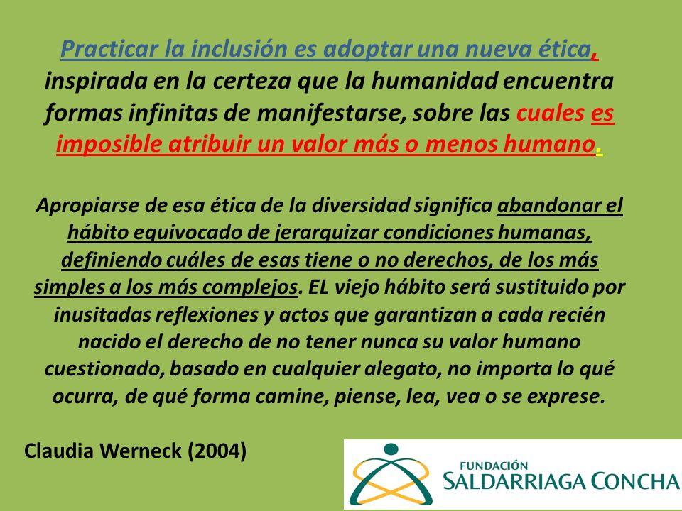 Practicar la inclusión es adoptar una nueva ética, inspirada en la certeza que la humanidad encuentra formas infinitas de manifestarse, sobre las cual