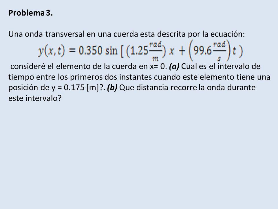 Problema 3. Una onda transversal en una cuerda esta descrita por la ecuación: consideré el elemento de la cuerda en x= 0. (a) Cual es el intervalo de