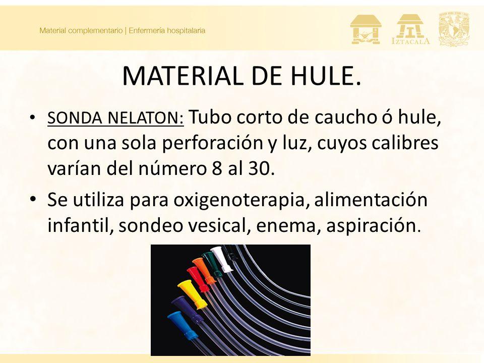 MATERIAL DE HULE. SONDA NELATON: Tubo corto de caucho ó hule, con una sola perforación y luz, cuyos calibres varían del número 8 al 30. Se utiliza par