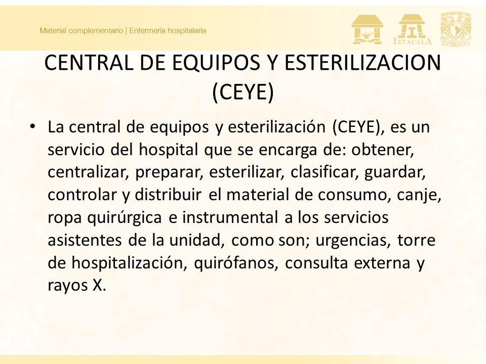 CENTRAL DE EQUIPOS Y ESTERILIZACION (CEYE) La central de equipos y esterilización (CEYE), es un servicio del hospital que se encarga de: obtener, cent