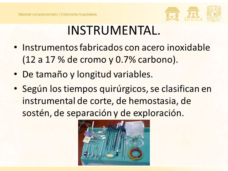 INSTRUMENTAL. Instrumentos fabricados con acero inoxidable (12 a 17 % de cromo y 0.7% carbono). De tamaño y longitud variables. Según los tiempos quir