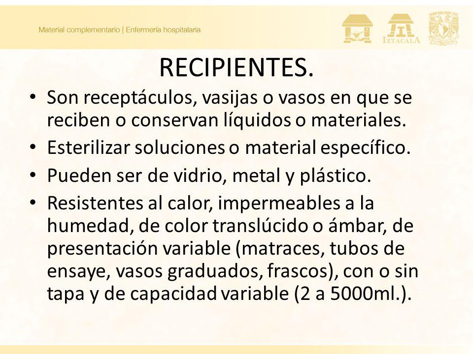 RECIPIENTES. Son receptáculos, vasijas o vasos en que se reciben o conservan líquidos o materiales. Esterilizar soluciones o material específico. Pued