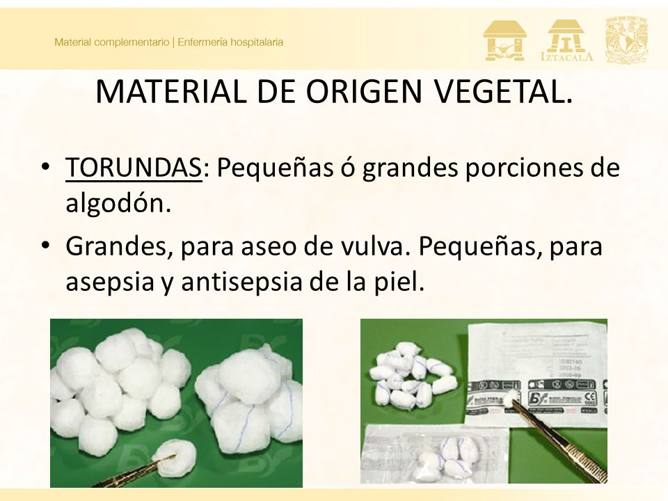 MATERIAL DE ORIGEN VEGETAL. TORUNDAS: Pequeñas ó grandes porciones de algodón. Grandes, para aseo de vulva. Pequeñas, para asepsia y antisepsia de la