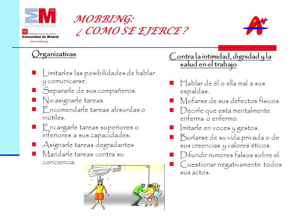 MOBBING: ¿ COMO SE EJERCE .Organizativas Limitarles las posibilidades de hablar y comunicarse.