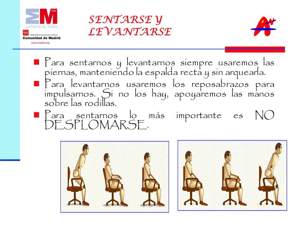 SENTARSE Y LEVANTARSE Para sentarnos y levantarnos siempre usaremos las piernas, manteniendo la espalda recta y sin arquearla.