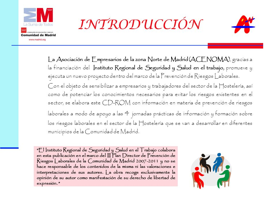 INTRODUCCIÓN La Asociación de Empresarios de la zona Norte de Madrid (ACENOMA), gracias a la financiación del Instituto Regional de Seguridad y Salud en el trabajo, promueve y ejecuta un nuevo proyecto dentro del marco de la Prevención de Riesgos Laborales.