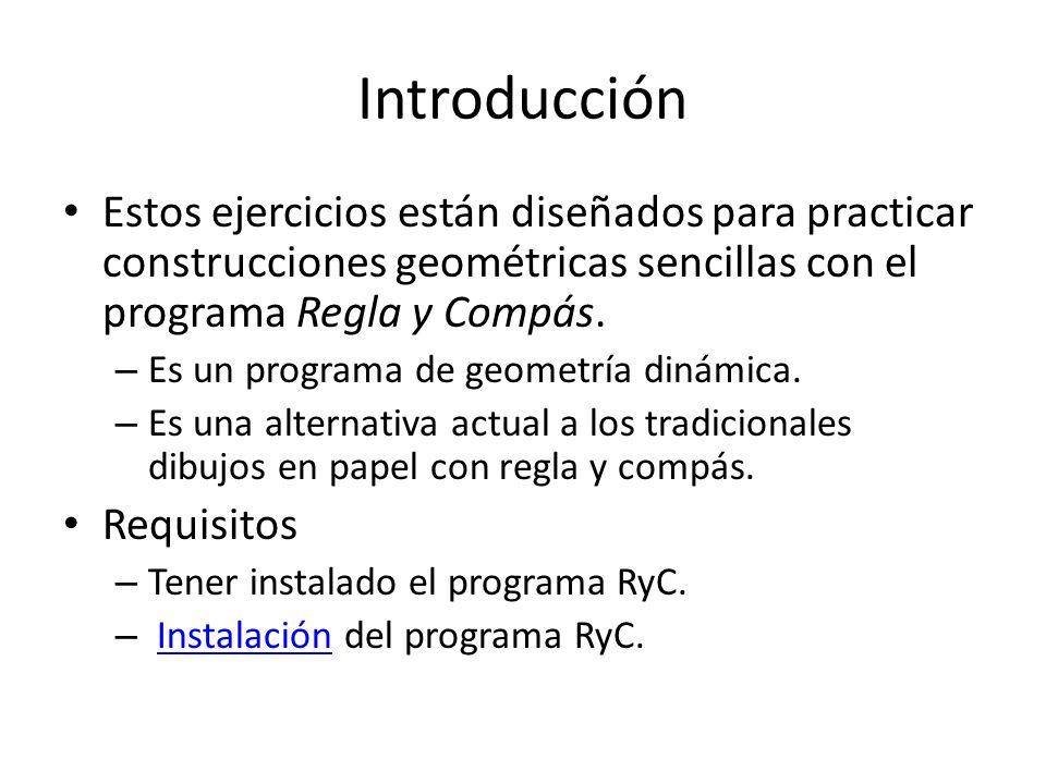 Introducción Estos ejercicios están diseñados para practicar construcciones geométricas sencillas con el programa Regla y Compás. – Es un programa de