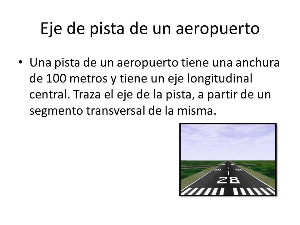 Eje de pista de un aeropuerto Una pista de un aeropuerto tiene una anchura de 100 metros y tiene un eje longitudinal central. Traza el eje de la pista