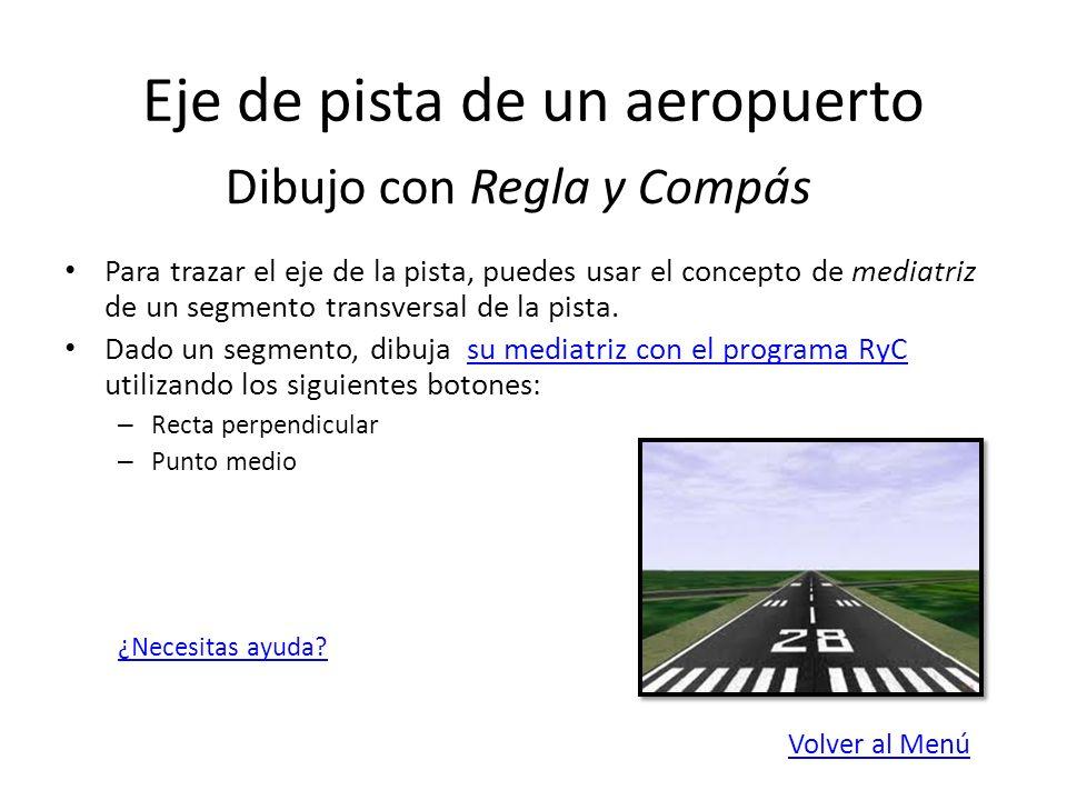 Eje de pista de un aeropuerto Para trazar la mediatriz del segmento, bastan dos pasos: – Punto medio de los extremos del segmento – Recta perpendicular al segmento por el punto medio Hazlo ahora con RyC: Mediatriz.Mediatriz.