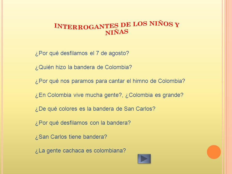 ¿Por qué desfilamos el 7 de agosto? ¿Quién hizo la bandera de Colombia? ¿Por qué nos paramos para cantar el himno de Colombia? ¿En Colombia vive mucha