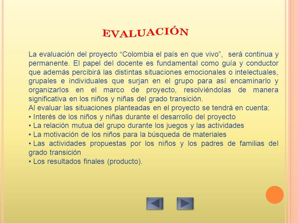 La evaluación del proyecto Colombia el país en que vivo, será continua y permanente. El papel del docente es fundamental como guía y conductor que ade