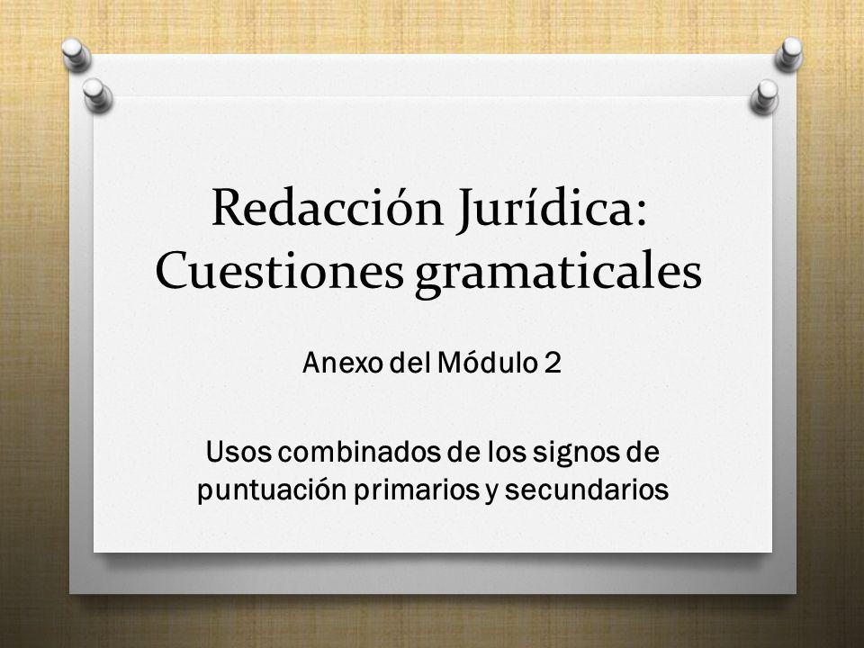 Redacción Jurídica: Cuestiones gramaticales Anexo del Módulo 2 Usos combinados de los signos de puntuación primarios y secundarios