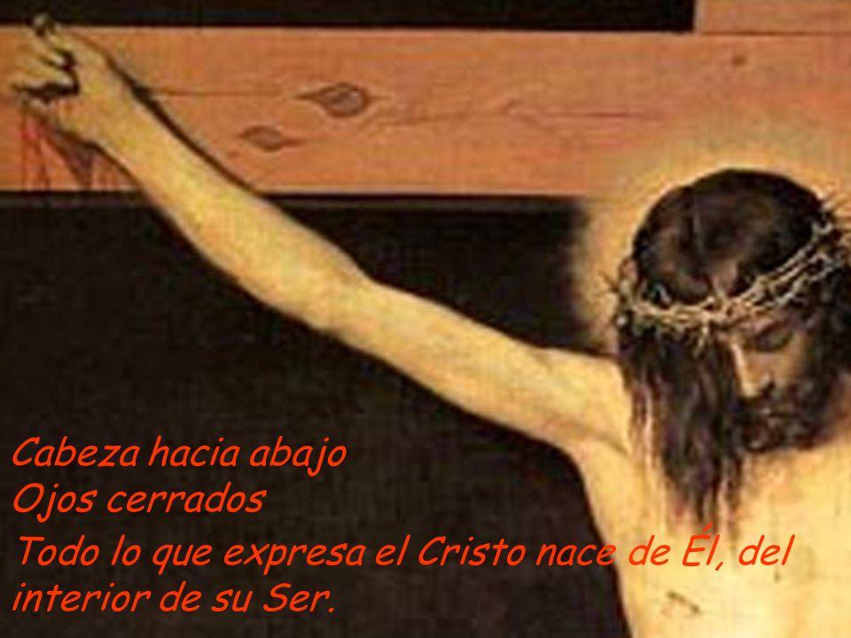 Cabeza hacia abajo Ojos cerrados Todo lo que expresa el Cristo nace de Él, del interior de su Ser.