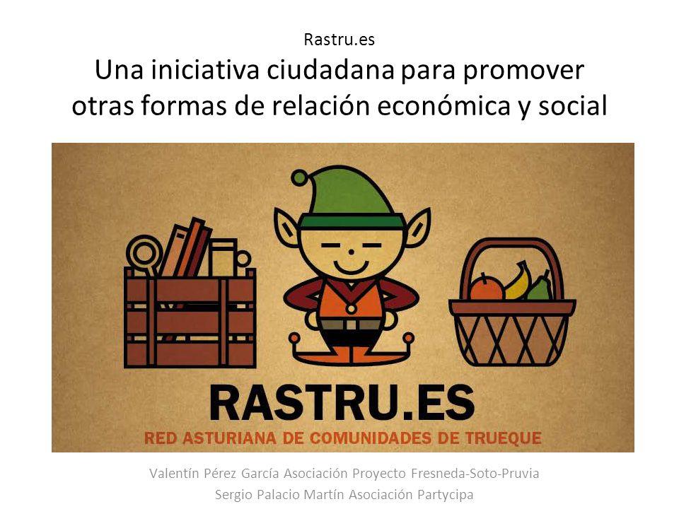 Rastru.es Una iniciativa ciudadana para promover otras formas de relación económica y social Valentín Pérez García Asociación Proyecto Fresneda-Soto-Pruvia Sergio Palacio Martín Asociación Partycipa