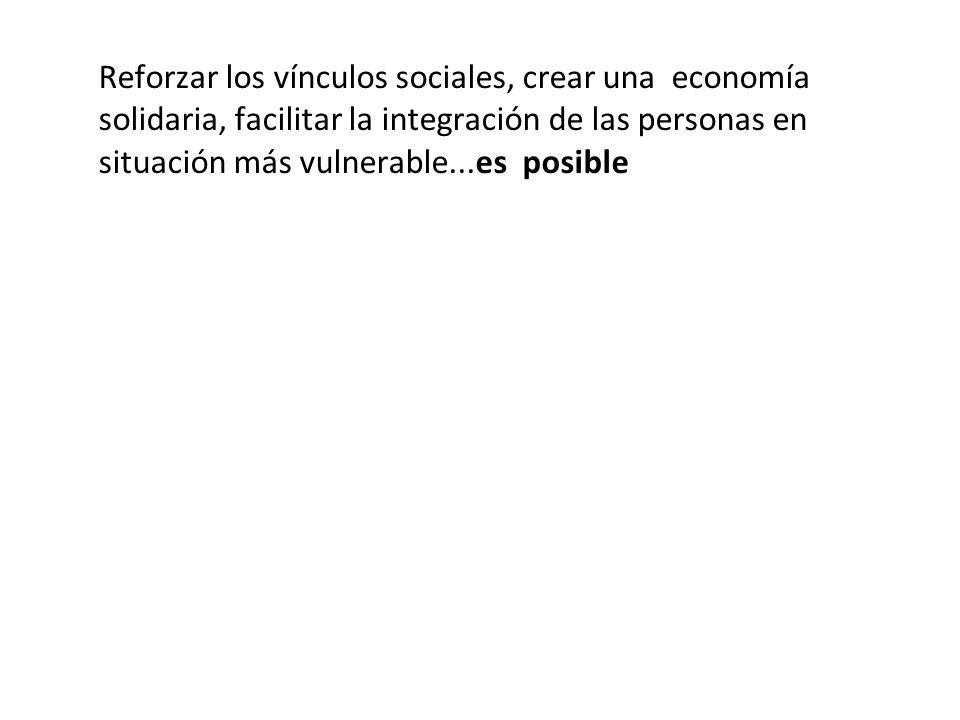 Reforzar los vínculos sociales, crear una economía solidaria, facilitar la integración de las personas en situación más vulnerable...es posible