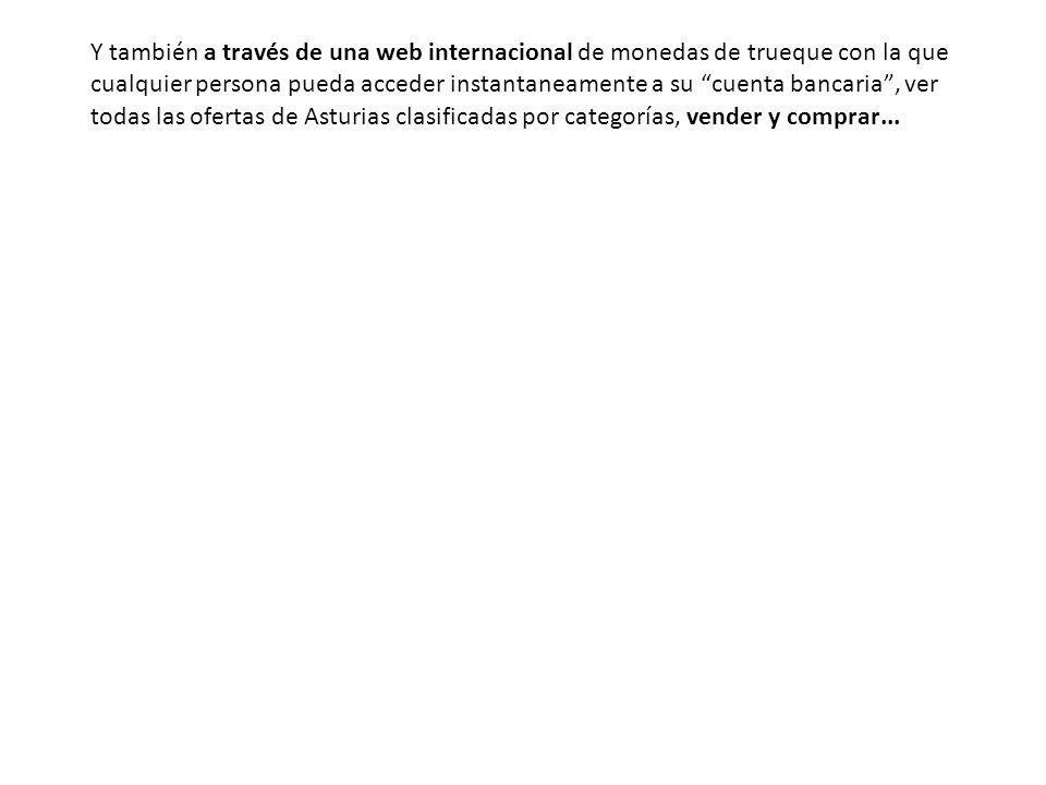 Y también a través de una web internacional de monedas de trueque con la que cualquier persona pueda acceder instantaneamente a su cuenta bancaria, ver todas las ofertas de Asturias clasificadas por categorías, vender y comprar...