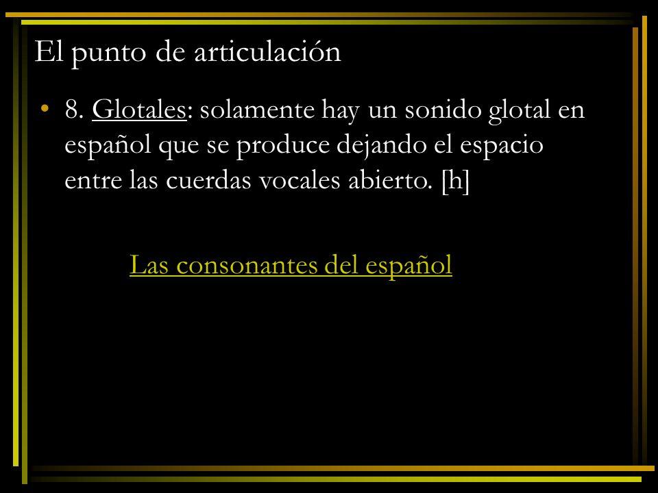 El punto de articulación 8. Glotales: solamente hay un sonido glotal en español que se produce dejando el espacio entre las cuerdas vocales abierto. [