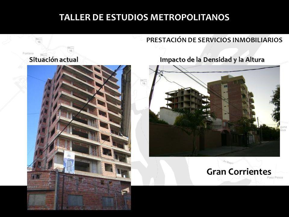 Gran Corrientes TALLER DE ESTUDIOS METROPOLITANOS PRESTACIÓN DE SERVICIOS INMOBILIARIOS Situación actual Impacto de la Densidad y la Altura