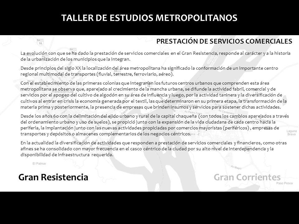 Gran ResistenciaGran Corrientes TALLER DE ESTUDIOS METROPOLITANOS PRESTACIÓN DE SERVICIOS COMERCIALES La evolución con que se ha dado la prestación de