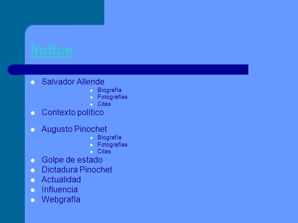 Índice Salvador Allende Biografía Fotografías Citas Contexto político Augusto Pinochet Biografía Fotografías Citas Golpe de estado Dictadura Pinochet