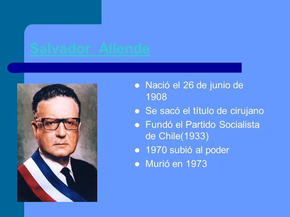 Salvador Allende Nació el 26 de junio de 1908 Se sacó el título de cirujano Fundó el Partido Socialista de Chile(1933) 1970 subió al poder Murió en 19