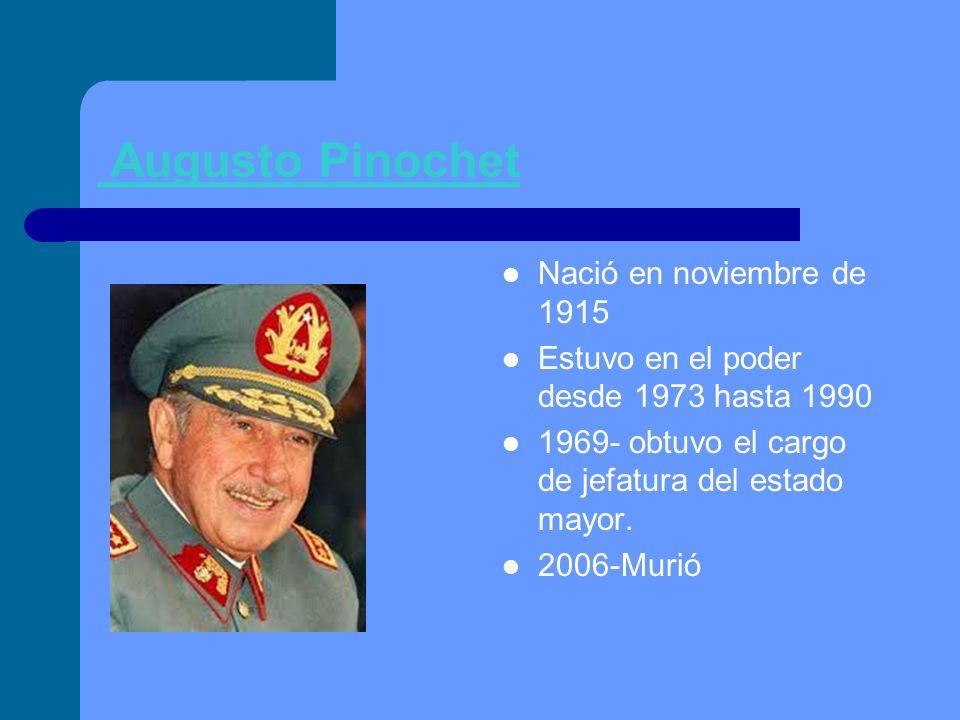 Augusto Pinochet Nació en noviembre de 1915 Estuvo en el poder desde 1973 hasta 1990 1969- obtuvo el cargo de jefatura del estado mayor. 2006-Murió