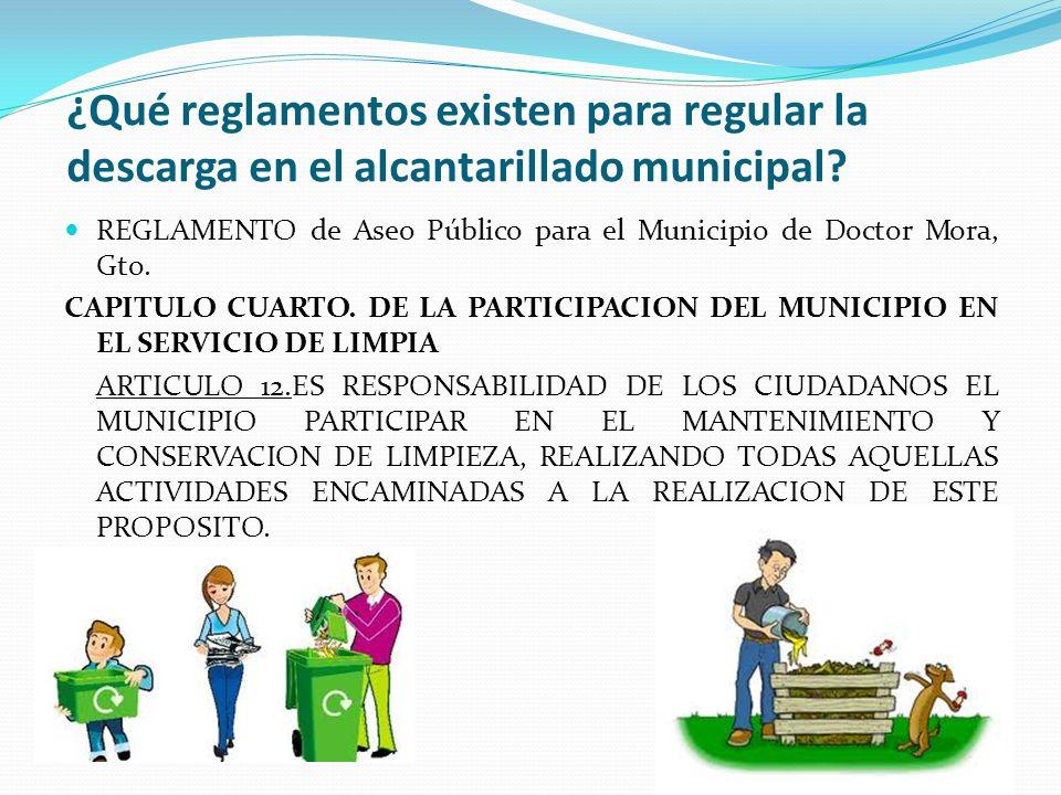 ¿Qué reglamentos existen para regular la descarga en el alcantarillado municipal? REGLAMENTO de Aseo Público para el Municipio de Doctor Mora, Gto. CA