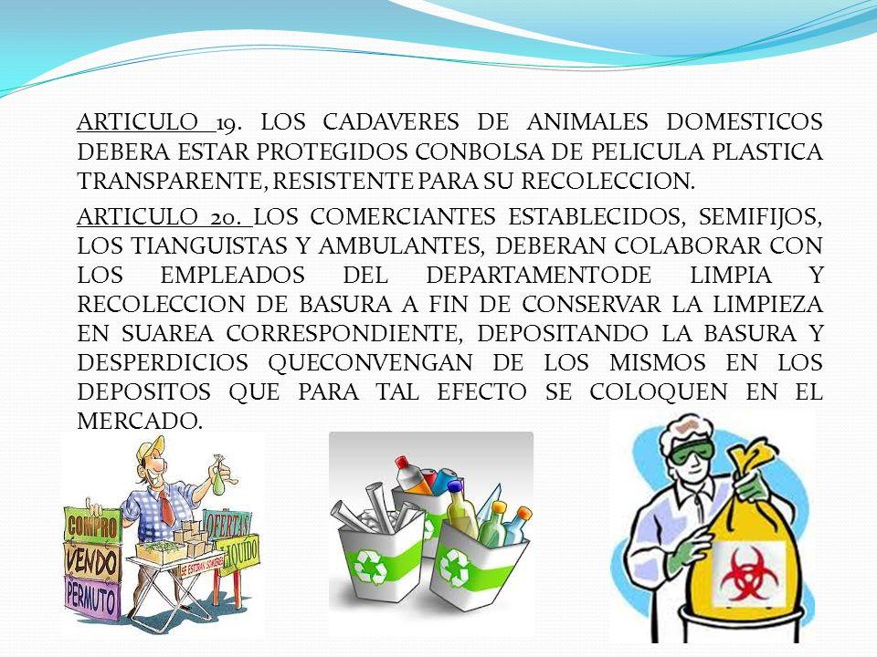 ARTICULO 19. LOS CADAVERES DE ANIMALES DOMESTICOS DEBERA ESTAR PROTEGIDOS CONBOLSA DE PELICULA PLASTICA TRANSPARENTE, RESISTENTE PARA SU RECOLECCION.