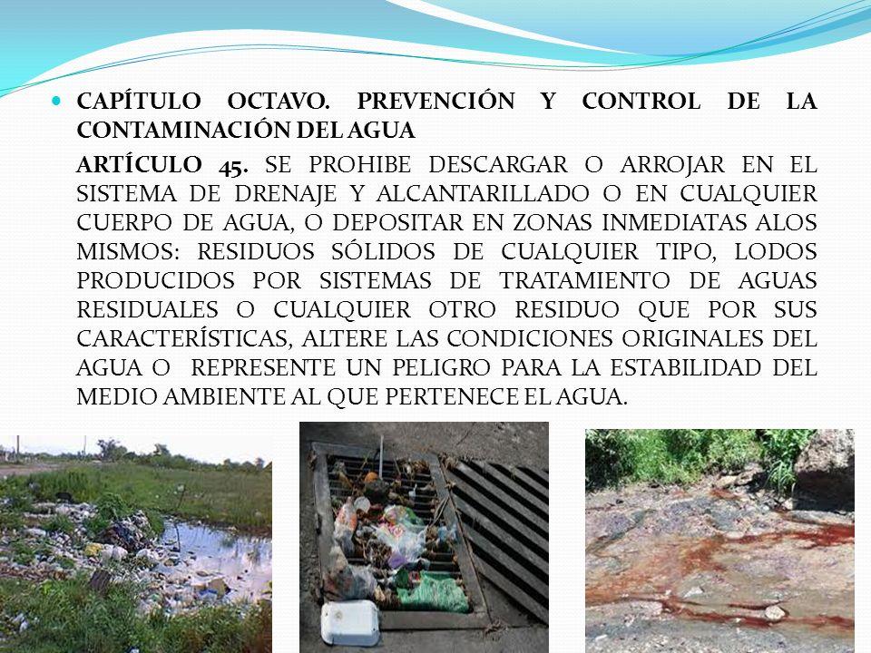CAPÍTULO OCTAVO. PREVENCIÓN Y CONTROL DE LA CONTAMINACIÓN DEL AGUA ARTÍCULO 45. SE PROHIBE DESCARGAR O ARROJAR EN EL SISTEMA DE DRENAJE Y ALCANTARILLA