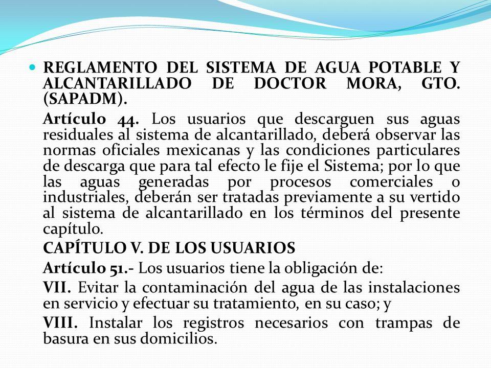 REGLAMENTO DEL SISTEMA DE AGUA POTABLE Y ALCANTARILLADO DE DOCTOR MORA, GTO. (SAPADM). Artículo 44. Los usuarios que descarguen sus aguas residuales a