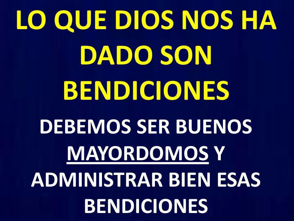 LO QUE DIOS NOS HA DADO SON BENDICIONES DEBEMOS SER BUENOS MAYORDOMOS Y ADMINISTRAR BIEN ESAS BENDICIONES